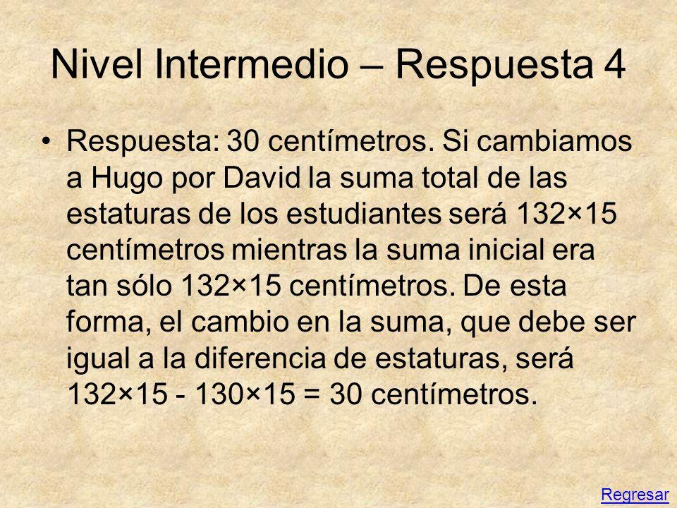 Nivel Intermedio – Respuesta 4 Respuesta: 30 centímetros. Si cambiamos a Hugo por David la suma total de las estaturas de los estudiantes será 132×15