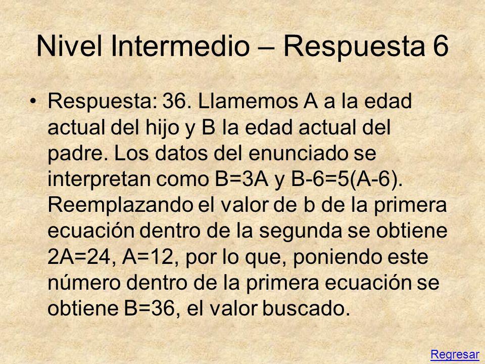 Nivel Intermedio – Respuesta 6 Respuesta: 36. Llamemos A a la edad actual del hijo y B la edad actual del padre. Los datos del enunciado se interpreta
