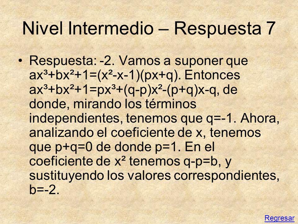 Nivel Intermedio – Respuesta 7 Respuesta: -2. Vamos a suponer que ax³+bx²+1=(x²-x-1)(px+q). Entonces ax³+bx²+1=px³+(q-p)x²-(p+q)x-q, de donde, mirando