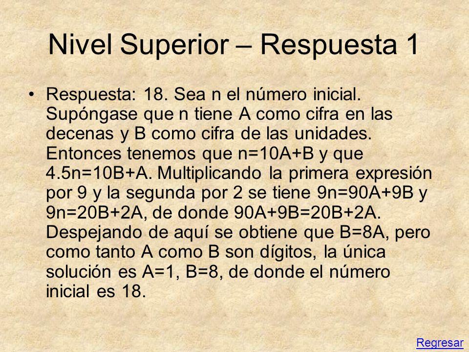 Nivel Superior – Respuesta 1 Respuesta: 18. Sea n el número inicial. Supóngase que n tiene A como cifra en las decenas y B como cifra de las unidades.