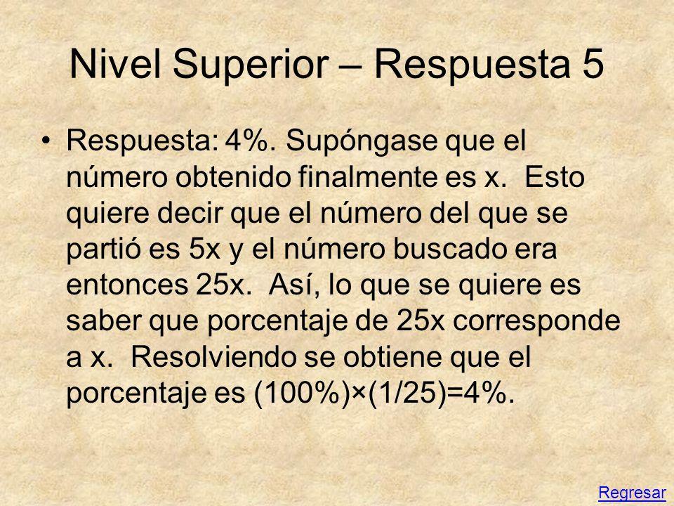 Nivel Superior – Respuesta 5 Respuesta: 4%. Supóngase que el número obtenido finalmente es x. Esto quiere decir que el número del que se partió es 5x