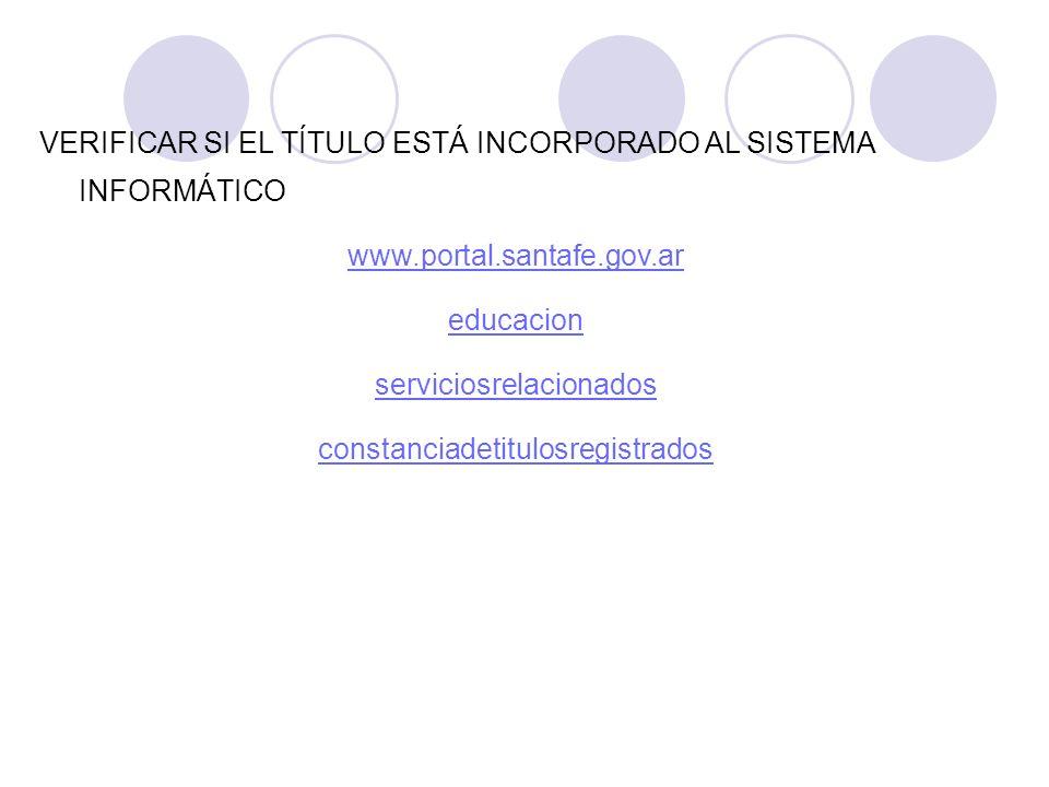 VERIFICAR SI EL TÍTULO ESTÁ INCORPORADO AL SISTEMA INFORMÁTICO www.portal.santafe.gov.ar educacion serviciosrelacionados constanciadetitulosregistrado