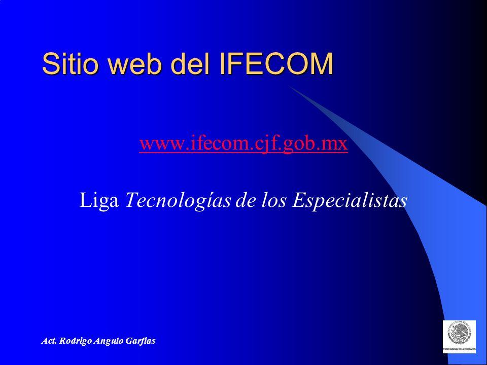 Act. Rodrigo Angulo Garfias Sitio web del IFECOM www.ifecom.cjf.gob.mx Liga Tecnologías de los Especialistas