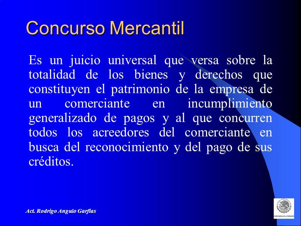 Concurso Mercantil Es un juicio universal que versa sobre la totalidad de los bienes y derechos que constituyen el patrimonio de la empresa de un comerciante en incumplimiento generalizado de pagos y al que concurren todos los acreedores del comerciante en busca del reconocimiento y del pago de sus créditos.