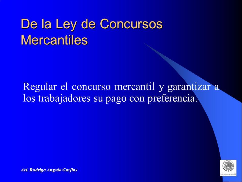 Act. Rodrigo Angulo Garfias De la Ley de Concursos Mercantiles Regular el concurso mercantil y garantizar a los trabajadores su pago con preferencia.