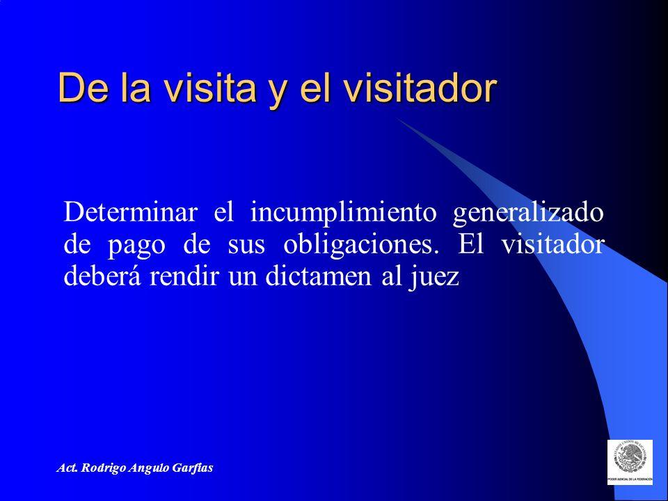Act. Rodrigo Angulo Garfias De la visita y el visitador Determinar el incumplimiento generalizado de pago de sus obligaciones. El visitador deberá ren