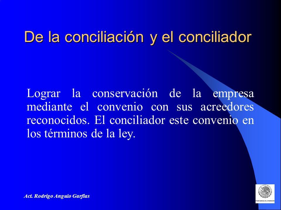 Act. Rodrigo Angulo Garfias De la conciliación y el conciliador Lograr la conservación de la empresa mediante el convenio con sus acreedores reconocid
