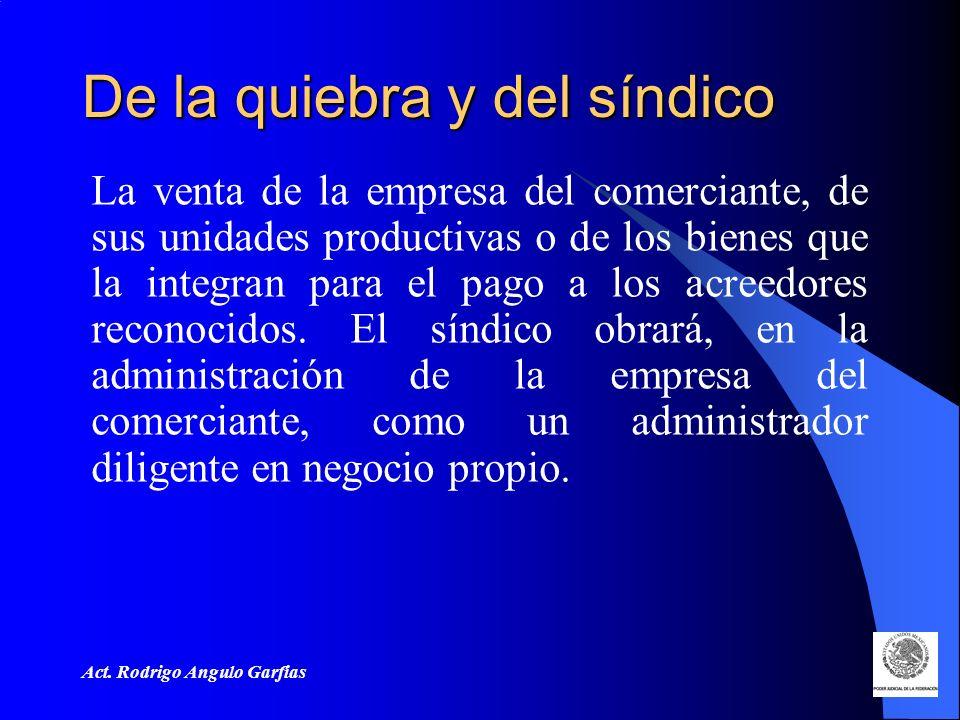 Act. Rodrigo Angulo Garfias De la quiebra y del síndico La venta de la empresa del comerciante, de sus unidades productivas o de los bienes que la int