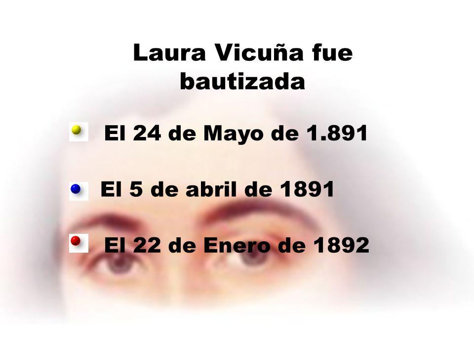Laura Vicuña fue bautizada El 24 de Mayo de 1.891 El 5 de abril de 1891 El 22 de Enero de 1892