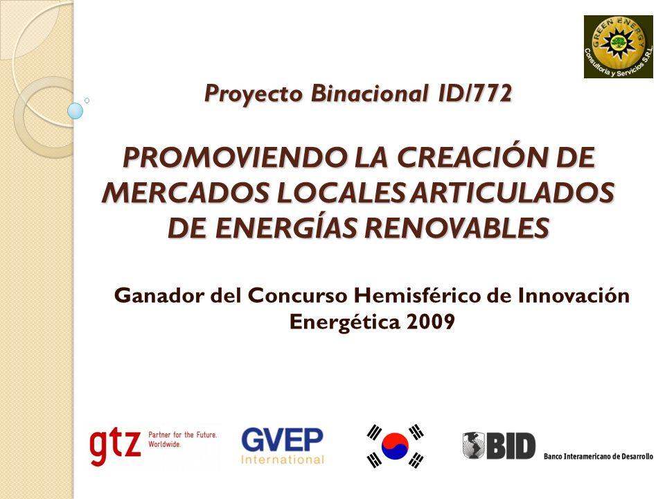 Proyecto Binacional ID/772 PROMOVIENDO LA CREACIÓN DE MERCADOS LOCALES ARTICULADOS DE ENERGÍAS RENOVABLES Ganador del Concurso Hemisférico de Innovación Energética 2009