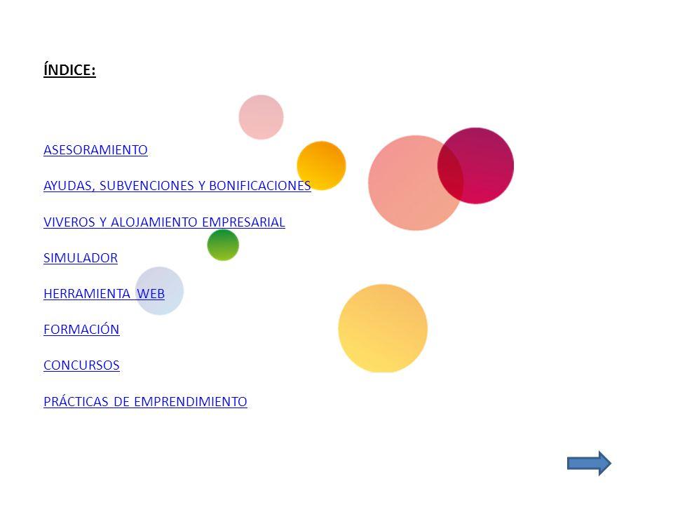 ÍNDICE: ASESORAMIENTO AYUDAS, SUBVENCIONES Y BONIFICACIONES VIVEROS Y ALOJAMIENTO EMPRESARIAL SIMULADOR HERRAMIENTA WEB FORMACIÓN CONCURSOS PRÁCTICAS DE EMPRENDIMIENTO