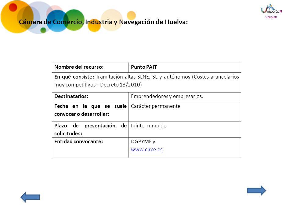 Cámara de Comercio, Industria y Navegación de Huelva: Nombre del recurso:Punto PAIT En qué consiste: Tramitación altas SLNE, SL y autónomos (Costes arancelarios muy competitivos –Decreto 13/2010) Destinatarios:Emprendedores y empresarios.