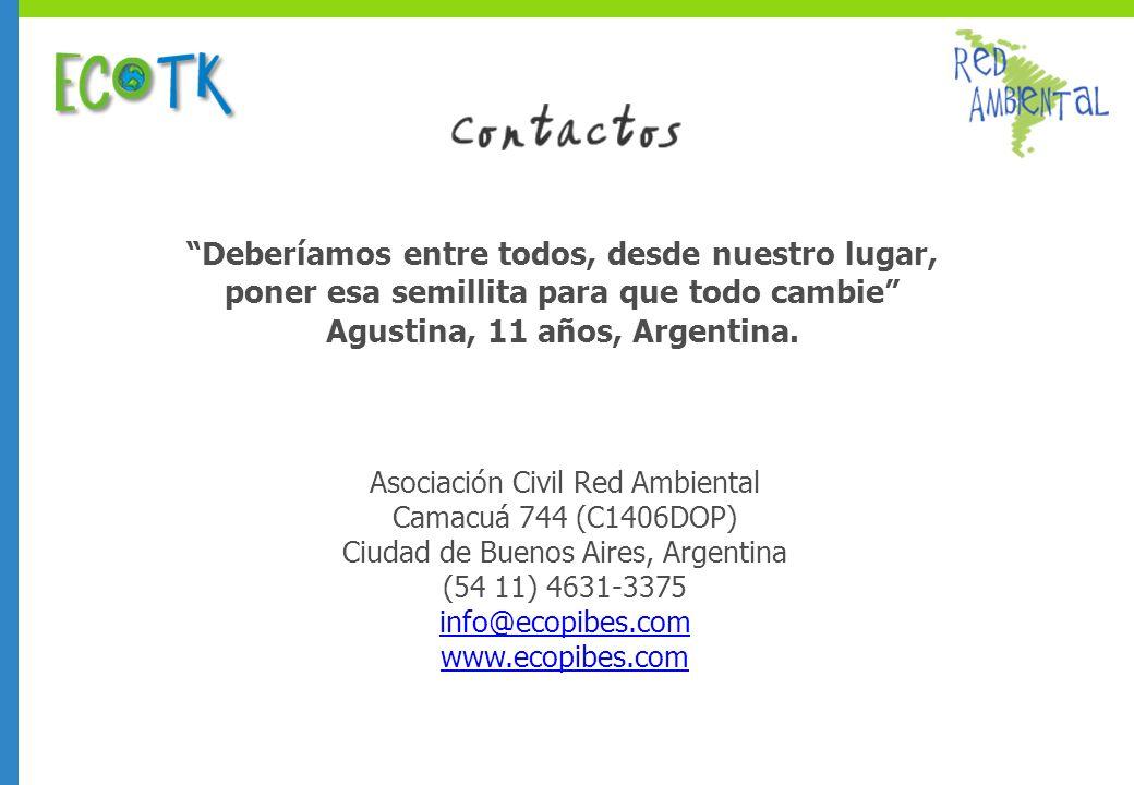 Asociación Civil Red Ambiental Camacuá 744 (C1406DOP) Ciudad de Buenos Aires, Argentina (54 11) 4631-3375 info@ecopibes.com www.ecopibes.com Deberíamos entre todos, desde nuestro lugar, poner esa semillita para que todo cambie Agustina, 11 años, Argentina.