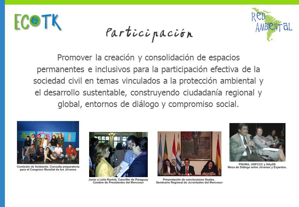 Promover la creación y consolidación de espacios permanentes e inclusivos para la participación efectiva de la sociedad civil en temas vinculados a la protección ambiental y el desarrollo sustentable, construyendo ciudadanía regional y global, entornos de diálogo y compromiso social.