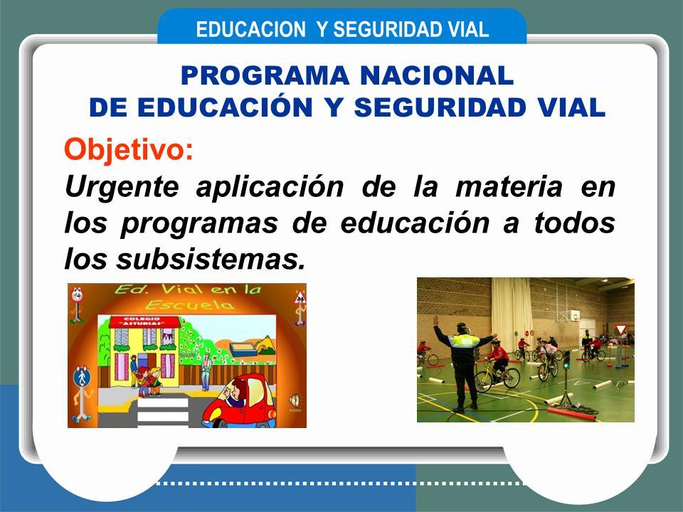 PROGRAMA NACIONAL DE EDUCACIÓN Y SEGURIDAD VIAL Objetivo: Urgente aplicación de la materia en los programas de educación a todos los subsistemas.