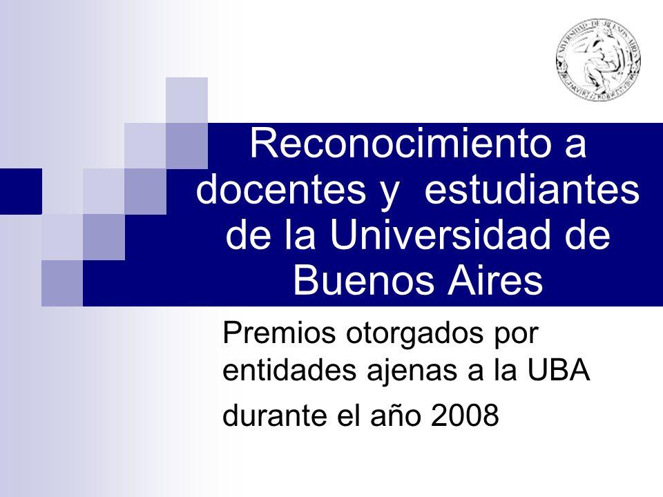 Reconocimiento a docentes y estudiantes de la Universidad de Buenos Aires Premios otorgados por entidades ajenas a la UBA durante el año 2008