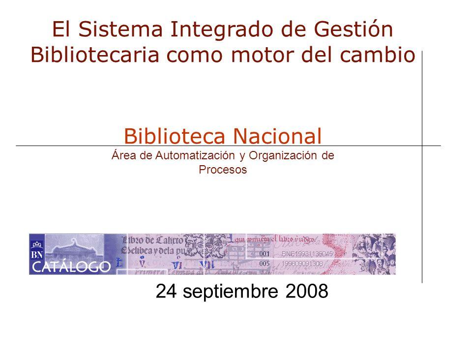 24 septiembre 2008 El Sistema Integrado de Gestión Bibliotecaria como motor del cambio Biblioteca Nacional Área de Automatización y Organización de Pr