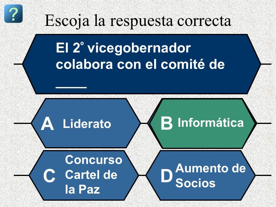 Escoja la respuesta correcta El 2 º vicegobernador colabora con el comité de ____ Liderato A B Informática Concurso Cartel de la Paz Aumento de Socios