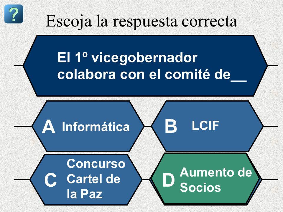 Escoja la respuesta correcta El 1º vicegobernador colabora con el comité de__ Informática A B LCIF Concurso Cartel de la Paz Aumento de Socios CD