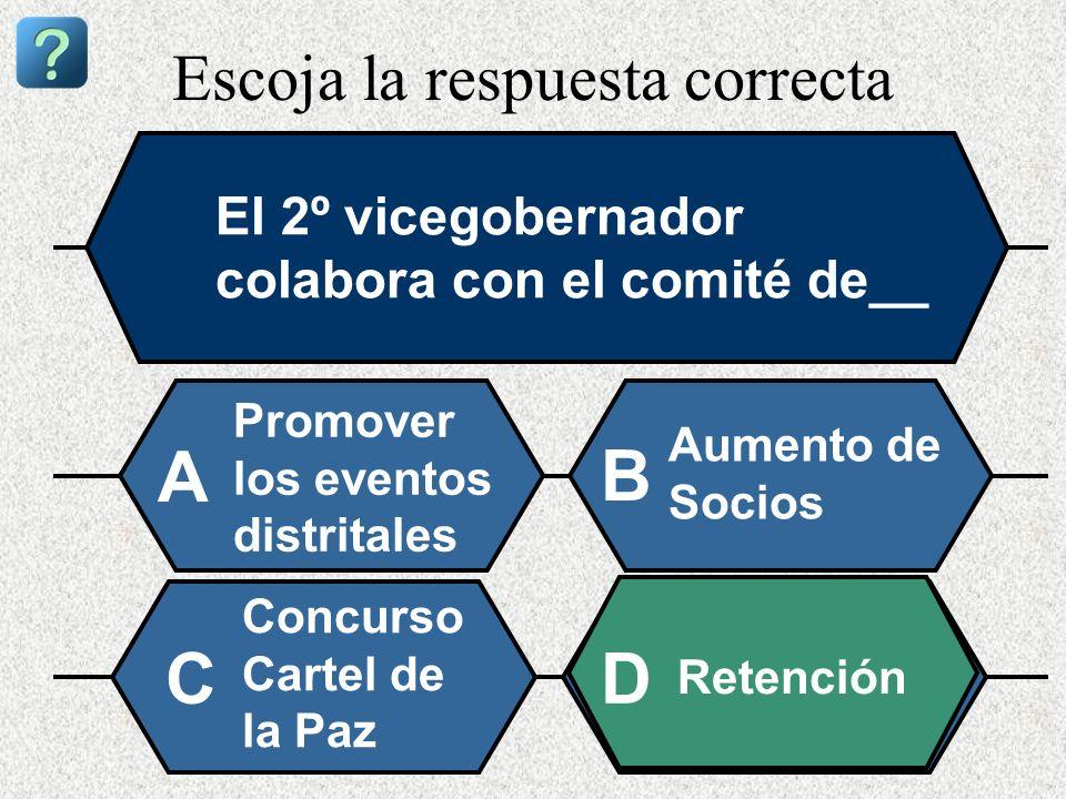 Escoja la respuesta correcta El 2º vicegobernador colabora con el comité de__ Promover los eventos distritales A B Aumento de Socios Concurso Cartel d