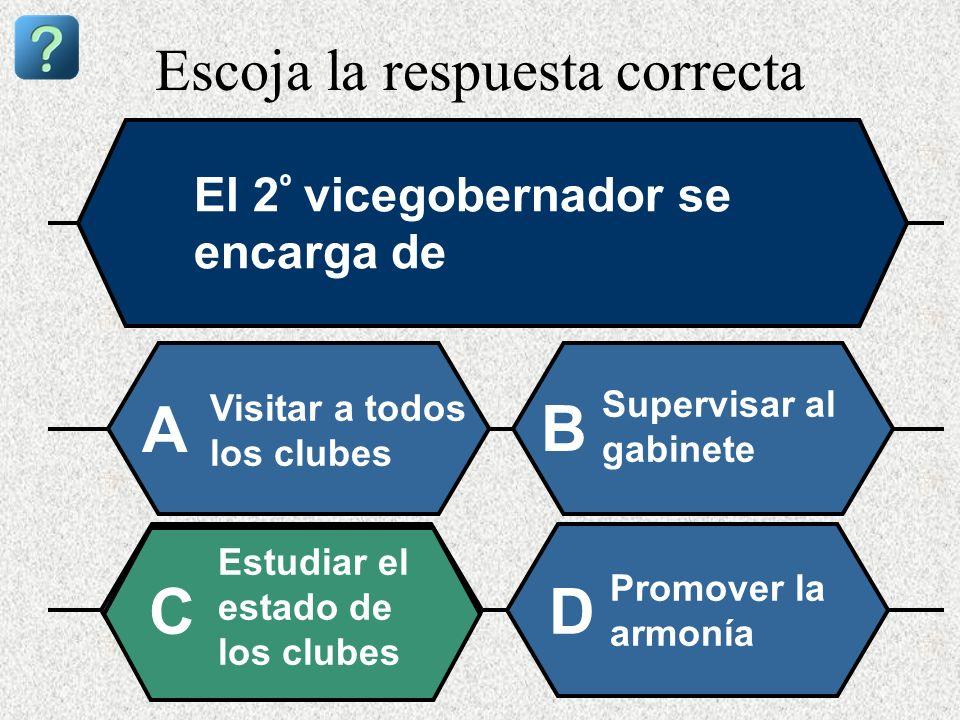Escoja la respuesta correcta El 2 º vicegobernador se encarga de Visitar a todos los clubes A B Supervisar al gabinete Estudiar el estado de los clube