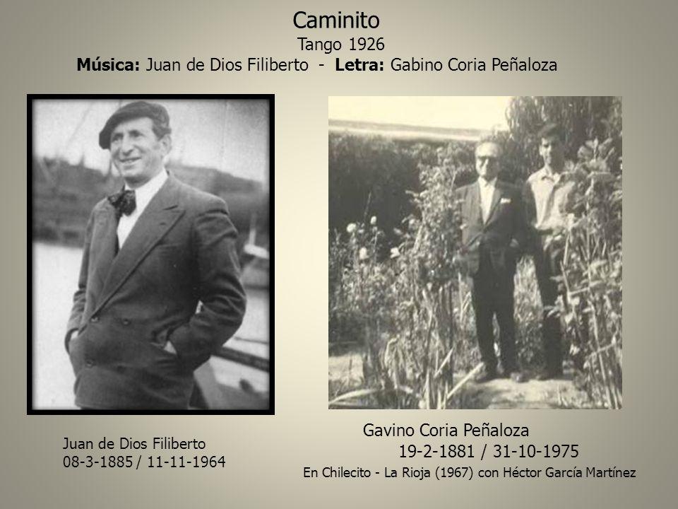 Juan de Dios Filiberto 08-3-1885 / 11-11-1964 Gavino Coria Peñaloza 19-2-1881 / 31-10-1975 En Chilecito - La Rioja (1967) con Héctor García Martínez Caminito Tango 1926 Música: Juan de Dios Filiberto - Letra: Gabino Coria Peñaloza
