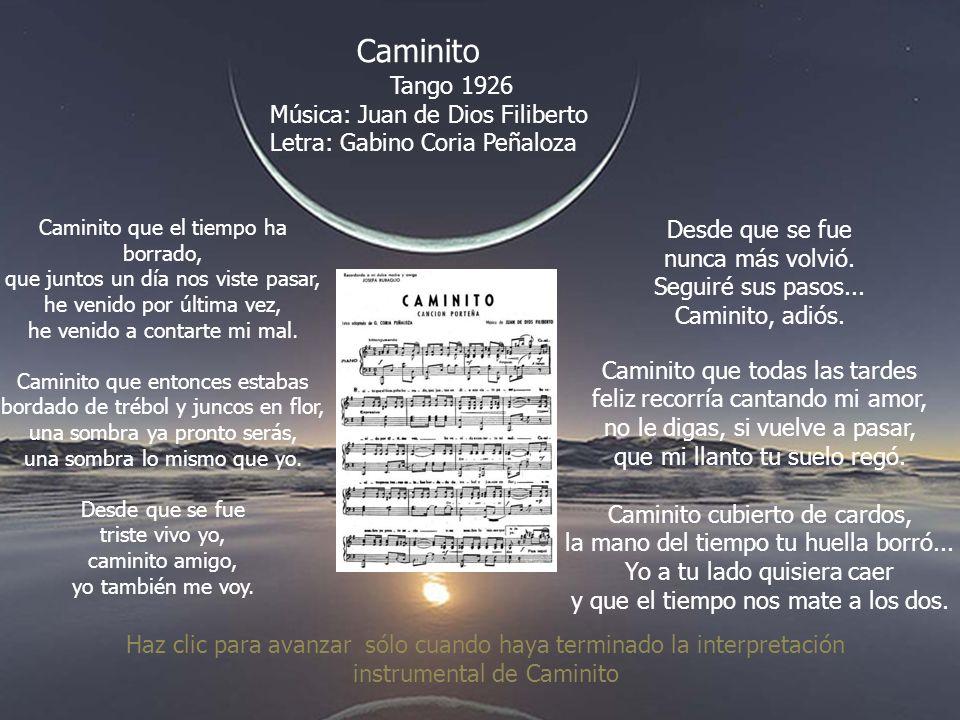Caminito Tango 1926 Música: Juan de Dios Filiberto Letra: Gabino Coria Peñaloza Caminito que el tiempo ha borrado, que juntos un día nos viste pasar, he venido por última vez, he venido a contarte mi mal.