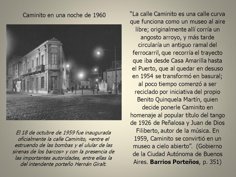 Caminito en una noche de 1960 El 18 de octubre de 1959 fue inaugurada oficialmente la calle Caminito, «entre el estruendo de las bombas y el ulular de las sirenas de los barcos» y con la presencia de las importantes autoridades, entre ellas la del intendente porteño Hernán Giralt.