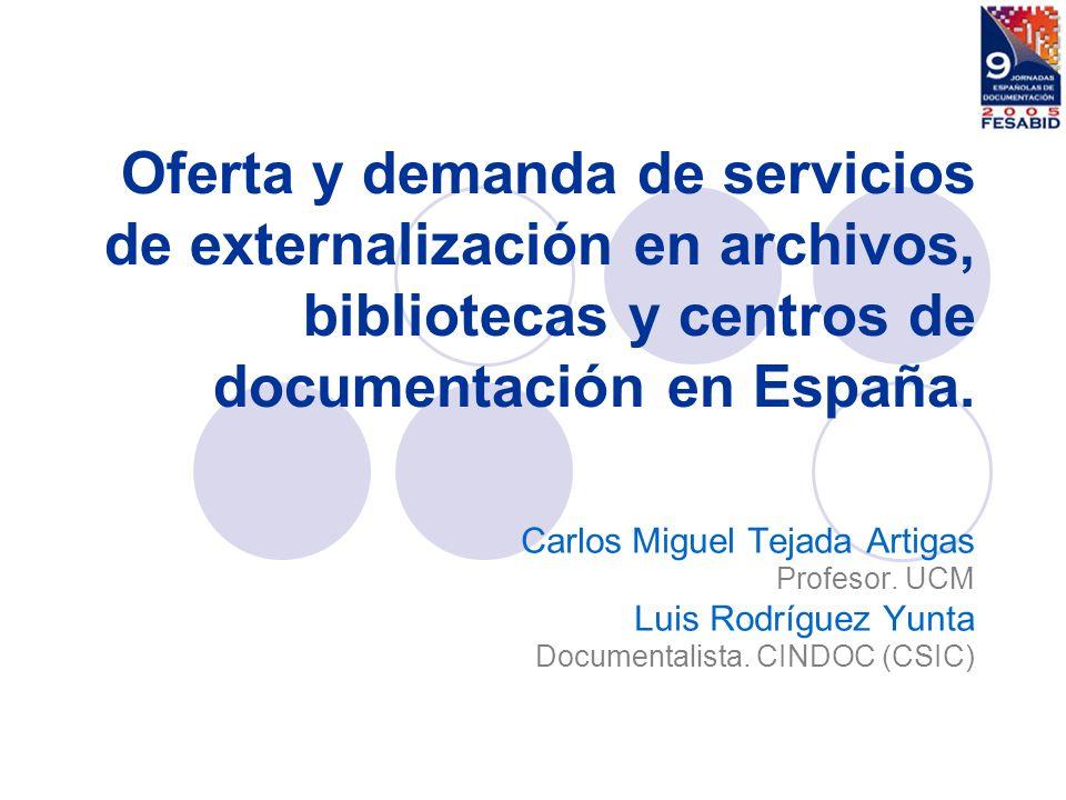 Oferta y demanda de servicios de externalización en archivos, bibliotecas y centros de documentación en España. Carlos Miguel Tejada Artigas Profesor.
