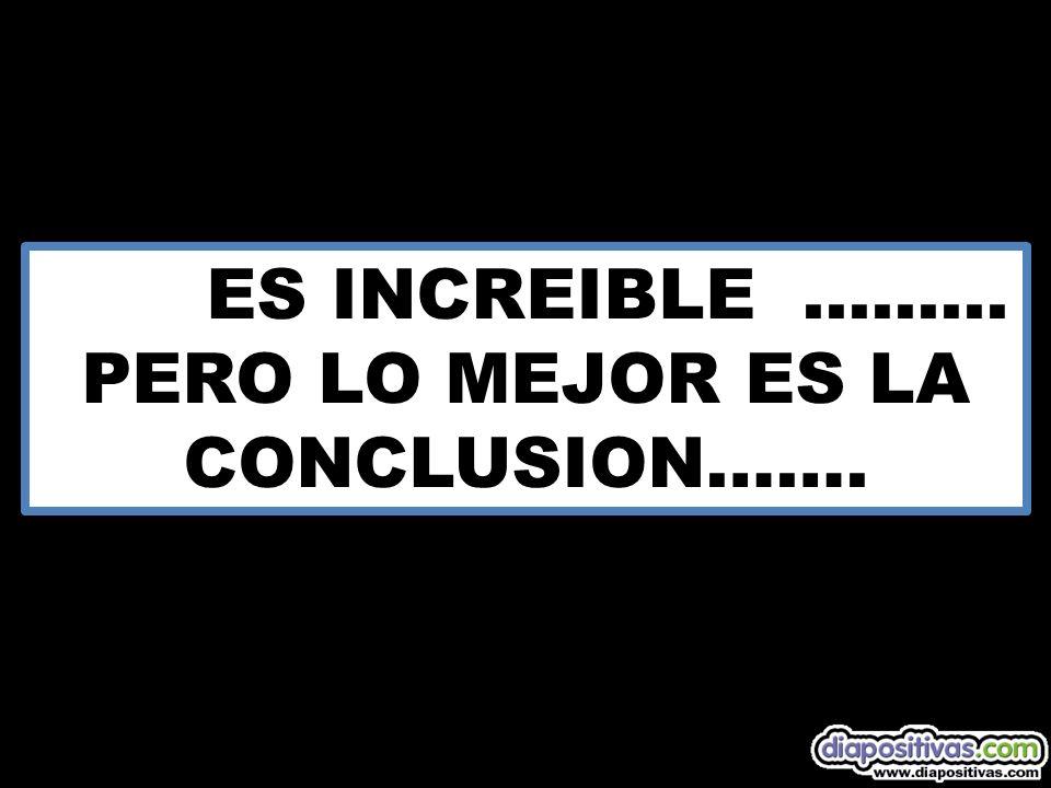ES INCREIBLE......... PERO LO MEJOR ES LA CONCLUSION…….