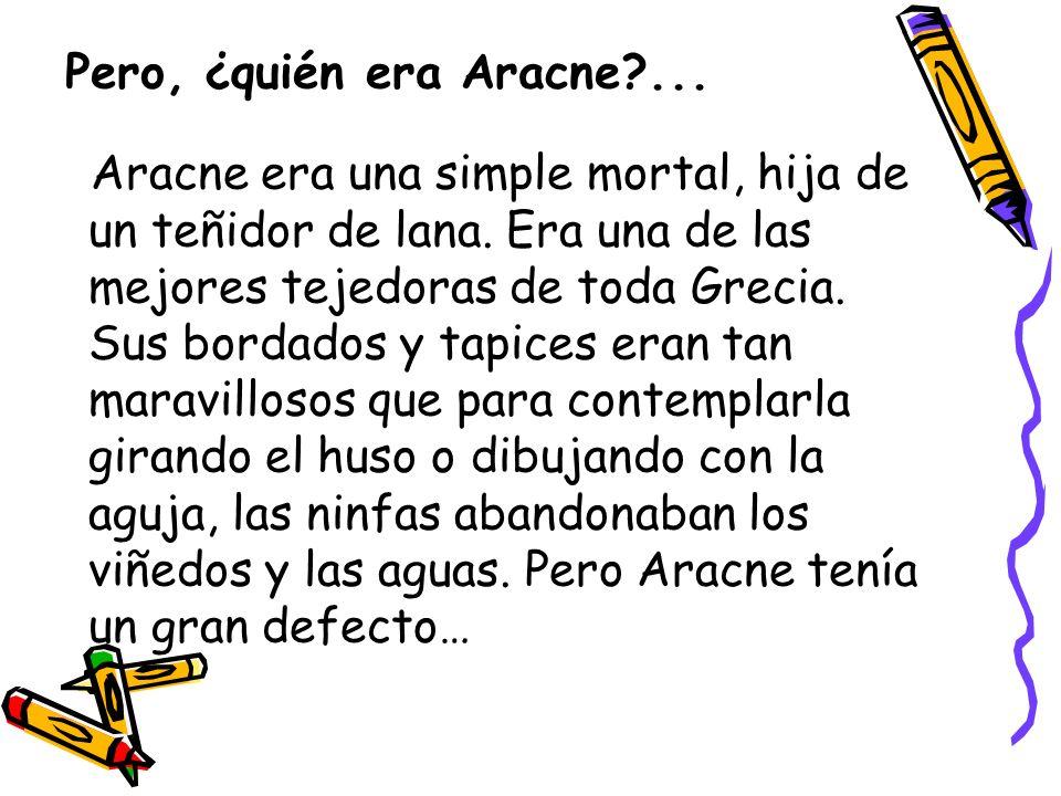 Pero, ¿quién era Aracne?...Aracne era una simple mortal, hija de un teñidor de lana.