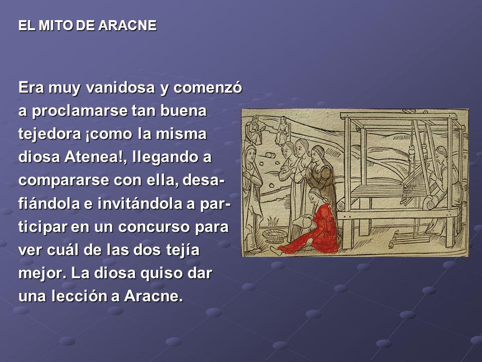 EL MITO DE ARACNE Era muy vanidosa y comenzó a proclamarse tan buena tejedora ¡como la misma diosa Atenea!, llegando a compararse con ella, desa- fiándola e invitándola a par- ticipar en un concurso para ver cuál de las dos tejía mejor.
