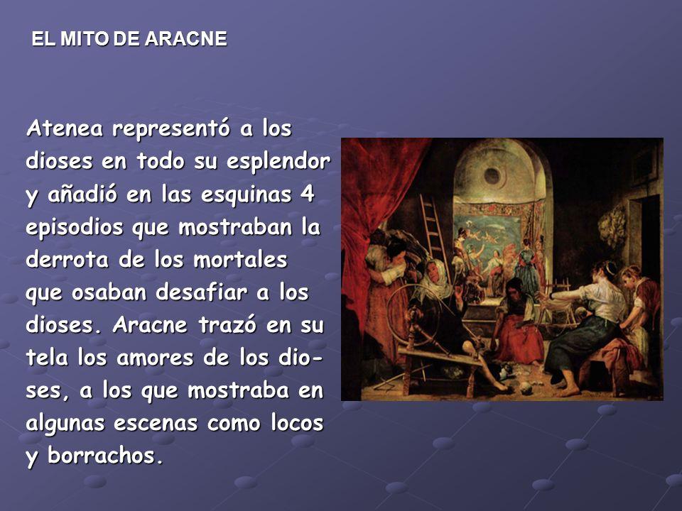 EL MITO DE ARACNE Atenea representó a los dioses en todo su esplendor y añadió en las esquinas 4 episodios que mostraban la derrota de los mortales que osaban desafiar a los dioses.