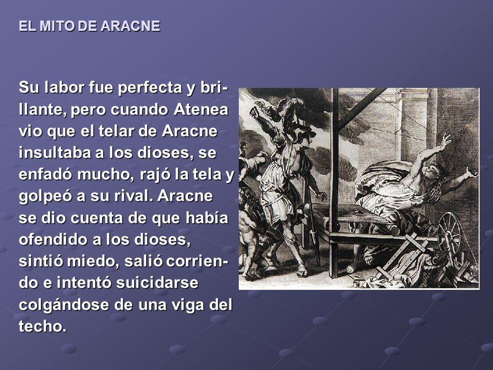 EL MITO DE ARACNE Su labor fue perfecta y bri- llante, pero cuando Atenea vio que el telar de Aracne insultaba a los dioses, se enfadó mucho, rajó la tela y golpeó a su rival.