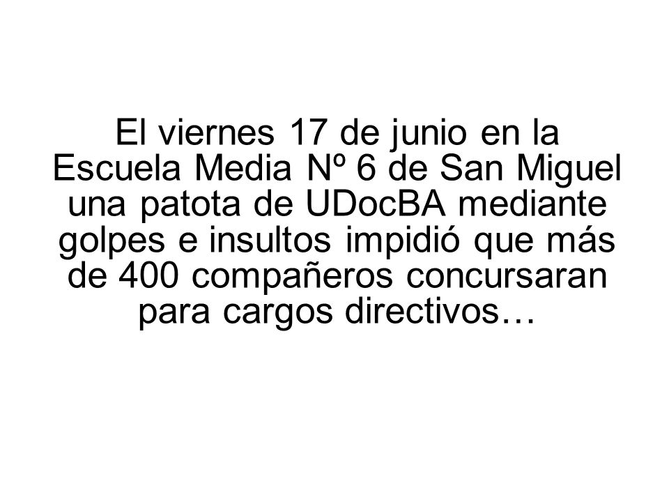 El viernes 17 de junio en la Escuela Media Nº 6 de San Miguel una patota de UDocBA mediante golpes e insultos impidió que más de 400 compañeros concursaran para cargos directivos…