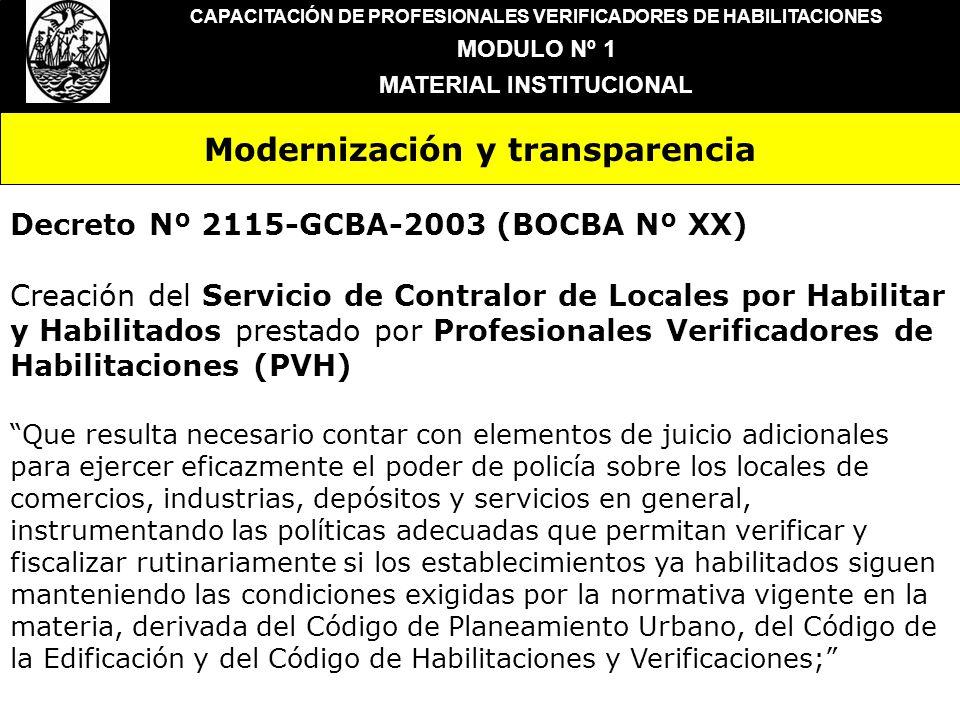 Modernización y transparencia CAPACITACIÓN DE PROFESIONALES VERIFICADORES DE HABILITACIONES MODULO Nº 1 MATERIAL INSTITUCIONAL Que resulta indispensable, dentro de los procesos de cambio encarados por el Gobierno de la Ciudad Autónoma de Buenos Aires introducir medidas que avancen en el mejoramiento de la gestión, caracterizando el objetivo y evaluando con precisión los recursos con que se debe contar para lograrlo, instrumentando respuestas flexibles, eficientes y transparentes; Que resulta necesario verificar periódicamente el cumplimiento de lo autorizado en las habilitaciones por parte de los establecimientos comerciales, industriales, depósitos y de servicio referidos básicamente a constatar que la actividad que se desarrolla es la efectivamente habilitada, que la configuración física del establecimiento mantenga las características de su habilitación y que cumpla con condiciones de higiene y seguridad aceptables; Que frente a ello, se ha entendido oportuno y conveniente recurrir al concurso de profesionales idóneos en la temática de tal modo que realicen las verificaciones especiales anteriormente señaladas con una visión objetiva y responsable;