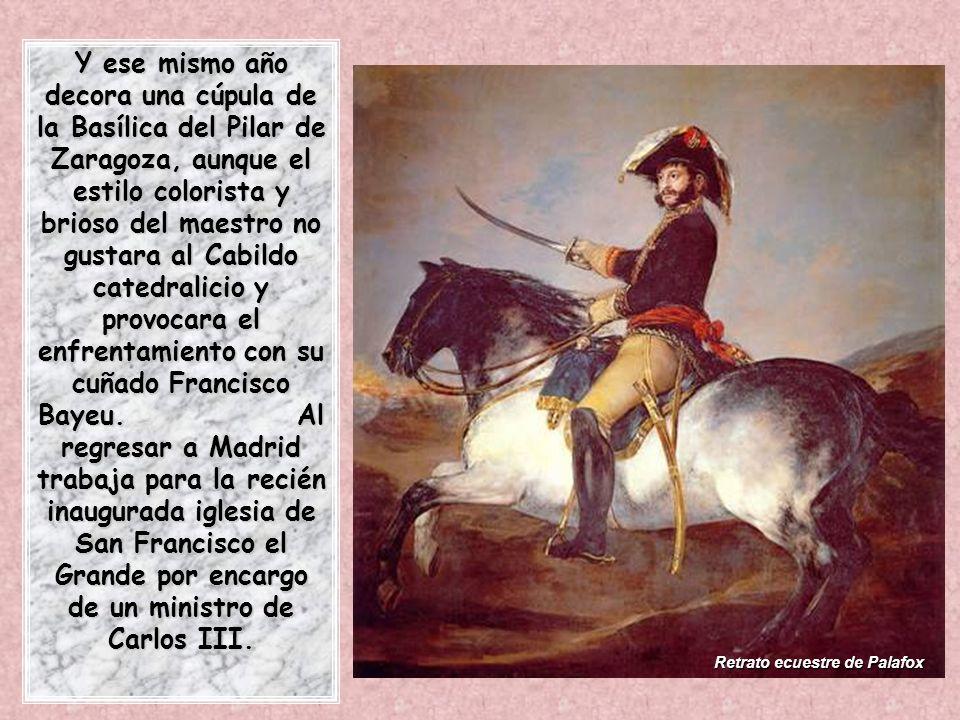 Retrato ecuestre de Palafox Y ese mismo año decora una cúpula de la Basílica del Pilar de Zaragoza, aunque el estilo colorista y brioso del maestro no gustara al Cabildo catedralicio y provocara el enfrentamiento con su cuñado Francisco Bayeu.