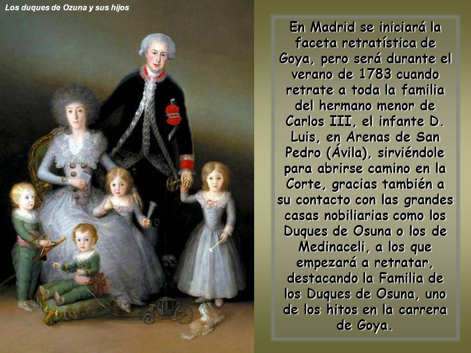 Los duques de Ozuna y sus hijos En Madrid se iniciará la faceta retratística de Goya, pero será durante el verano de 1783 cuando retrate a toda la familia del hermano menor de Carlos III, el infante D.