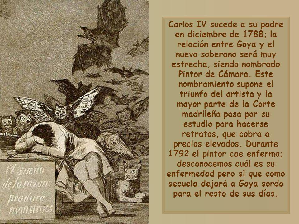 Carlos IV sucede a su padre en diciembre de 1788; la relación entre Goya y el nuevo soberano será muy estrecha, siendo nombrado Pintor de Cámara.