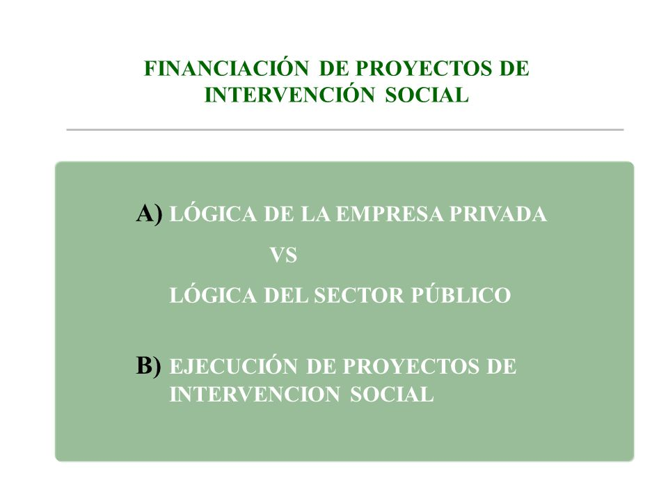 B) EJECUCIÓN DE PROYECTOS DE INTERVENCION SOCIAL A) LÓGICA DE LA EMPRESA PRIVADA VS LÓGICA DEL SECTOR PÚBLICO FINANCIACIÓN DE PROYECTOS DE INTERVENCIÓ