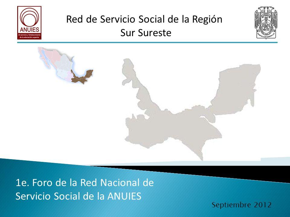 Red de Servicio Social de la Región Sur Sureste 1e. Foro de la Red Nacional de Servicio Social de la ANUIES Septiembre 2012