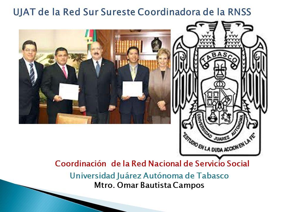 Coordinación de la Red Nacional de Servicio Social Universidad Juárez Autónoma de Tabasco Mtro. Omar Bautista Campos UJAT de la Red Sur Sureste Coordi