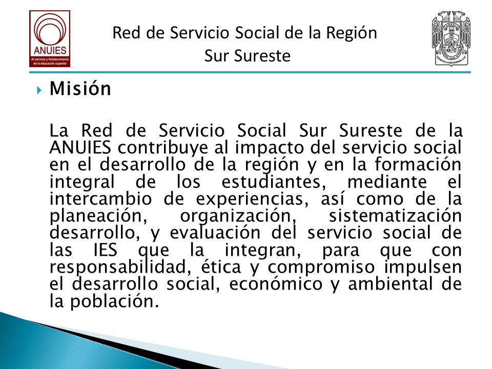 Visión La Red de Servicio Social de la Región Sur Sureste de la ANUIES es reconocida por su trabajo e impacto en los sectores menos favorecidos, cuenta con directrices y objetivos comunes en favor de las instituciones que la componen y de la sociedad a la cual se debe.