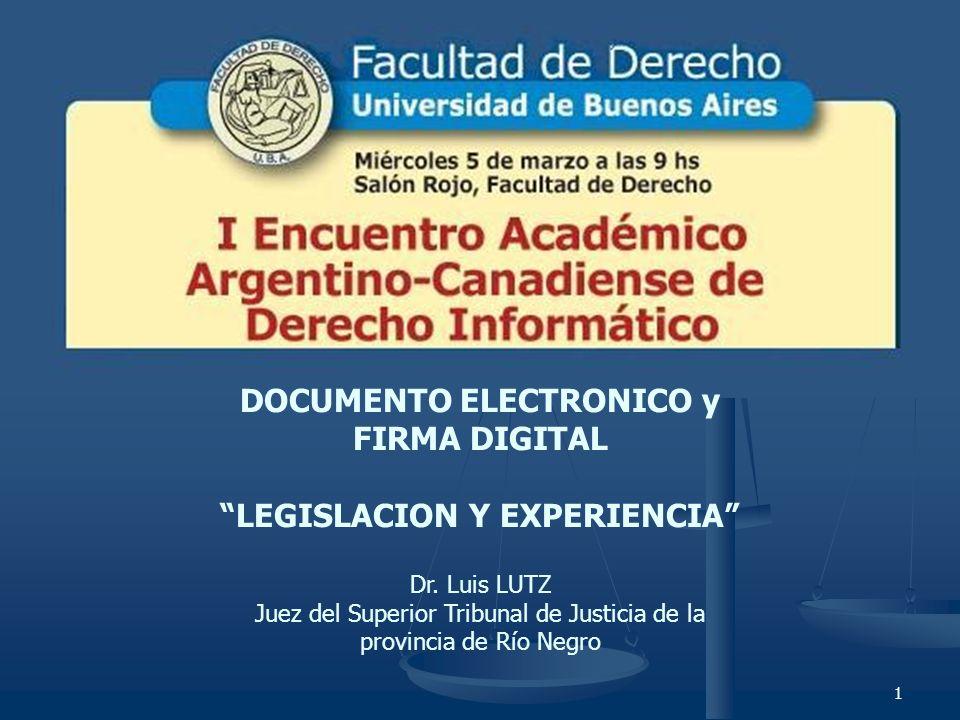 1 DOCUMENTO ELECTRONICO y FIRMA DIGITAL LEGISLACION Y EXPERIENCIA Dr. Luis LUTZ Juez del Superior Tribunal de Justicia de la provincia de Río Negro