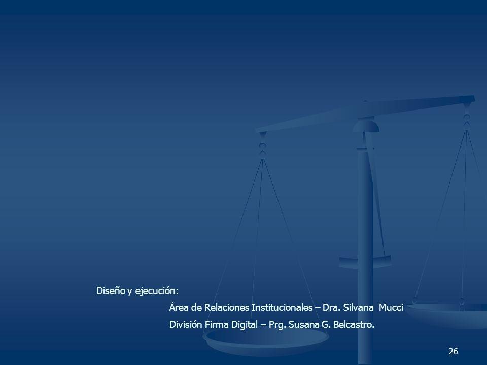 26 Diseño y ejecución: Área de Relaciones Institucionales – Dra. Silvana Mucci División Firma Digital – Prg. Susana G. Belcastro.