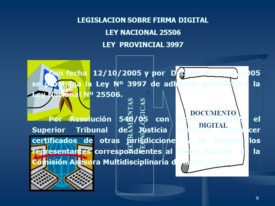 9 HERRAMIENTAS TECNOLOGICAS DOCUMENTO DIGITAL LEGISLACION SOBRE FIRMA DIGITAL LEY NACIONAL 25506 LEY PROVINCIAL 3997 Con fecha 12/10/2005 y por Decret