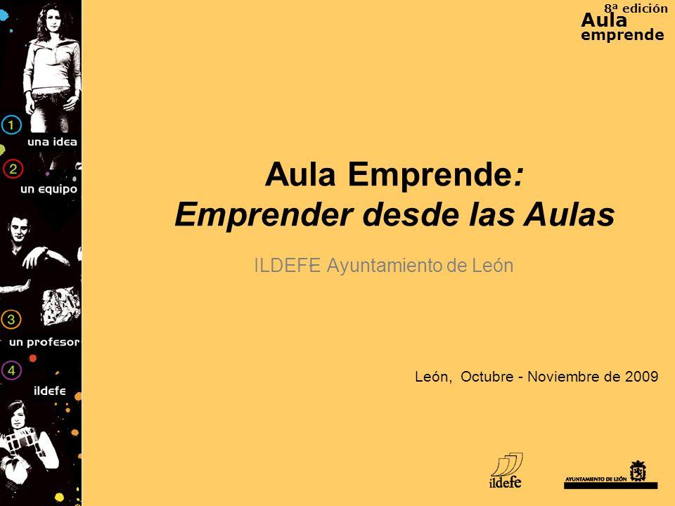 8ª edición Aula emprende León, Octubre - Noviembre de 2009 Aula Emprende: Emprender desde las Aulas ILDEFE - Ayuntamiento de León