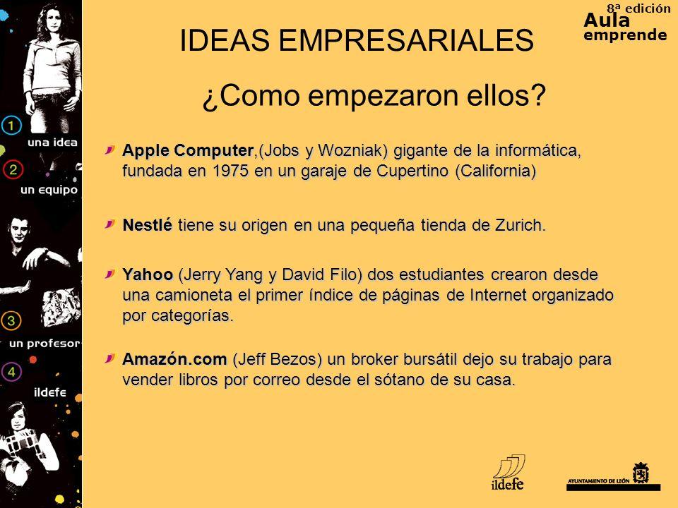 8ª edición Aula emprende IDEAS EMPRESARIALES ¿Como empezaron ellos? Apple Computer,(Jobs y Wozniak) gigante de la informática, fundada en 1975 en un g