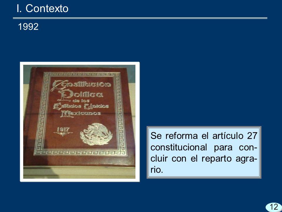 I. Contexto Se reforma el artículo 27 constitucional para con- cluir con el reparto agra- rio.