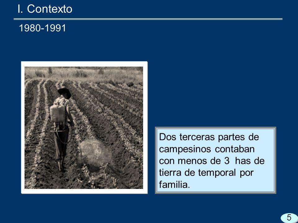 I. Contexto Dos terceras partes de campesinos contaban con menos de 3 has de tierra de temporal por familia. 5 1980-1991